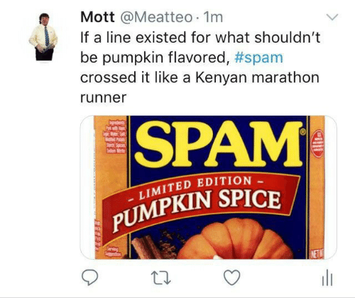 spam: Mott @Meatteo 1m  If a line existed for what shouldn't  pumpkin flavored, #spam  crossed it like a Kenyan marathon  runner  SPAM  P  Sad  LIMITED EDITION  PUMPKIN SPICE  Serving  Spgetion  NETW  w  HE