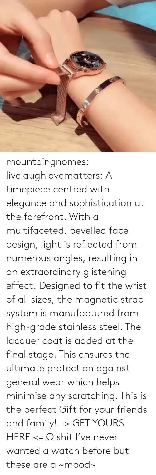 effect: mountaingnomes:  livelaughlovematters:  A timepiece centred with elegance and sophistication at the forefront. With a multifaceted, bevelled face design, light is reflected from numerous angles, resulting in an extraordinary glistening effect. Designed to fit the wrist of all sizes, the magnetic strap system is manufactured from high-grade stainless steel. The lacquer coat is added at the final stage. This ensures the ultimate protection against general wear which helps minimise any scratching. This is the perfect Gift for your friends and family! => GET YOURS HERE <=  O shit I've never wanted a watch before but these are a ~mood~