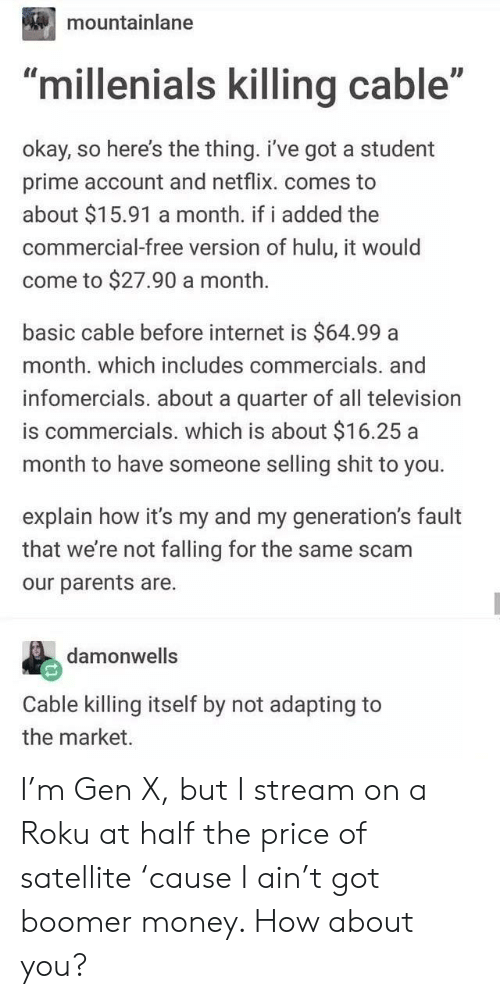 """Hulu, Internet, and Money: mountainlane  ID  """"millenials killing cable""""  okay, so here's the thing. i've got a student  prime account and netflix. comes to  about $15.91 a month. if i added the  commercial-free version of hulu, it would  come to $27.90 a month.  basic cable before internet is $64.99 a  month. which includes commercials. and  infomercials. about a quarter of all television  is commercials. which is about $16.25 a  month to have someone selling shit to you.  explain how it's my and my generation's fault  that we're not falling for the same scam  our parents are.  damonwells  Cable killing itself by not adapting to  the market. I'm Gen X, but I stream on a Roku at half the price of satellite 'cause I ain't got boomer money. How about you?"""