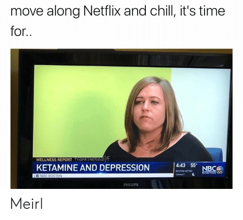 Wellness: move along Netflix and chill, it's time  for  WELLNESS REPORTnk Ihekeenit  KETAMINE AND DEPRESSION  4:43 55  BOSTON METRO  TONIGHT  ON  PHILIPS Meirl