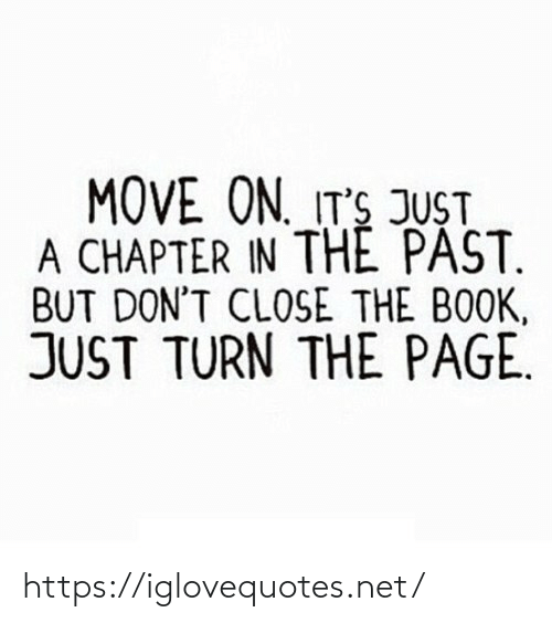 Just A: MOVE ON. IT'S JUST  A CHAPTER IN THE PAST.  BUT DON'T CLOSE THE BOOK,  JUST TURN THE PAGE. https://iglovequotes.net/