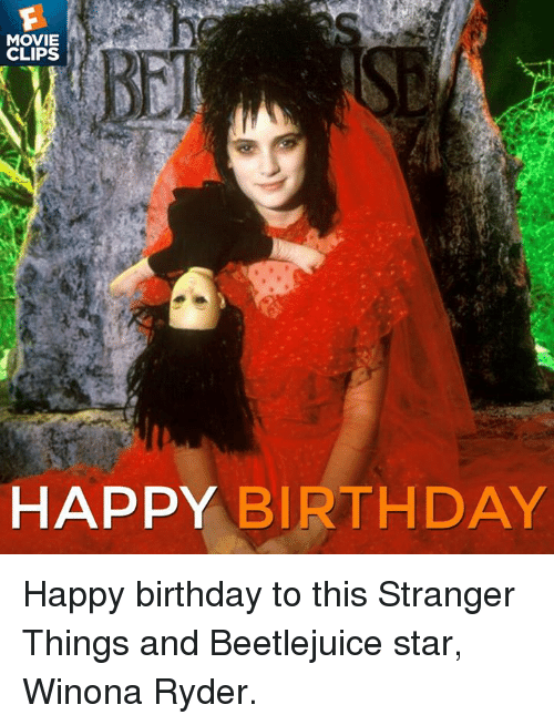 Movie Clips Happy Birthday Happy Birthday To This Stranger Things And Beetlejuice Star Winona Ryder Birthday Meme On Awwmemes Com