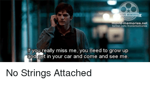 Memes, 🤖, and No Strings Attached: MOVIE MEMORIES  movie-memories net  twitter.com/moviememories  If you really miss me, you need to grow up  and get in your car and come and see me. No Strings Attached