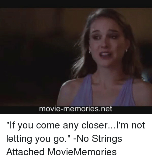 """Memes, 🤖, and Closer: movie-memories net """"If you come any closer...I'm not letting you go."""" -No Strings Attached MovieMemories"""