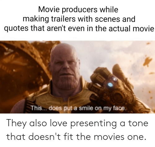 Love, Movies, and Reddit: Movie producers while  making trailers with scenes and  quotes that aren't even in the actual movie  This.. does put a smile on my face. They also love presenting a tone that doesn't fit the movies one.