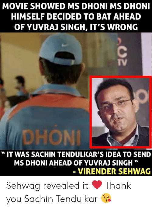 """Memes, Thank You, and Movie: MOVIE SHOWED MS DHONI MS DHONI  HIMSELF DECIDED TO BAT AHEAD  OF YUVRAJ SINGH, IT'S WRONG  TV  DHONİ  """" IT WAS SACHIN TENDULKAR'S IDEA TO SEND  MS DHONI AHEAD OF YUVRAJ SINGH""""  VIRENDER SEHWAG Sehwag revealed it ❤️ Thank you Sachin Tendulkar 😘"""