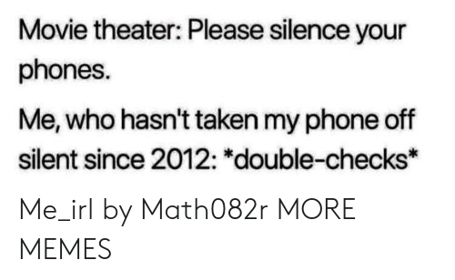 """Movie Theater: Movie theater: Please silence your  phones.  Me, who hasn't taken my phone off  silent since 2012: """"double-checks* Me_irl by Math082r MORE MEMES"""