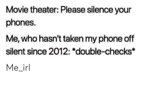 """Movie Theater: Movie theater: Please silence your  phones.  Me, who hasn't taken my phone off  silent since 2012: """"double-checks* Me_irl"""