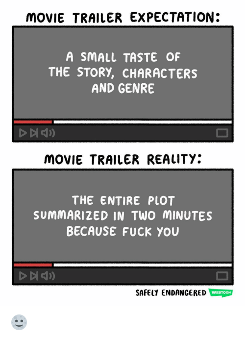movie trailer: MOVIE TRAILER EXPECTATION:  A SMALL TASTE OF  THE STORY, CHARACTERS  AND GENRE  MOVIE TRAILER REALITY:  THE ENTIRE PLOT  SUMMARIZED IN TWO MINUTES  BECAUSE FUCK YOU  SAFELY ENDANGERED WEBTOON 🌝
