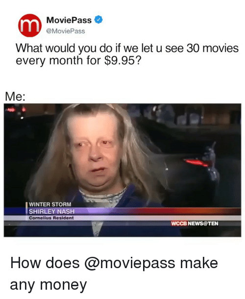nash: MoviePass  @MoviePass  What would you do if we let u see 30 movies  every month for $9.95?  Me:  WINTER STORM  SHIRLEY NASH  Cornelius Resident  WCCB NEWS@TEN How does @moviepass make any money