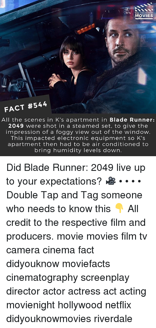 Blade, Memes, and Movies: MOVIES  FACT #544  All the scenes in K's apartment in Blade Runner:  2049 were shot in a steamed set, to give the  impression of a foggy view out of the window.  This impacted electronic equipment so K's  apartment then had to be air conditioned to  bring humidity levels down. Did Blade Runner: 2049 live up to your expectations? 🎥 • • • • Double Tap and Tag someone who needs to know this 👇 All credit to the respective film and producers. movie movies film tv camera cinema fact didyouknow moviefacts cinematography screenplay director actor actress act acting movienight hollywood netflix didyouknowmovies riverdale