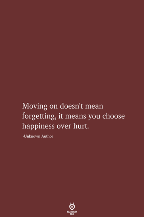 Mean, Happiness, and Unknown: Moving  forgetting, it means you choose  happiness over hurt.  on doesn't mean  -Unknown Author  RELATIONSHIP  LES