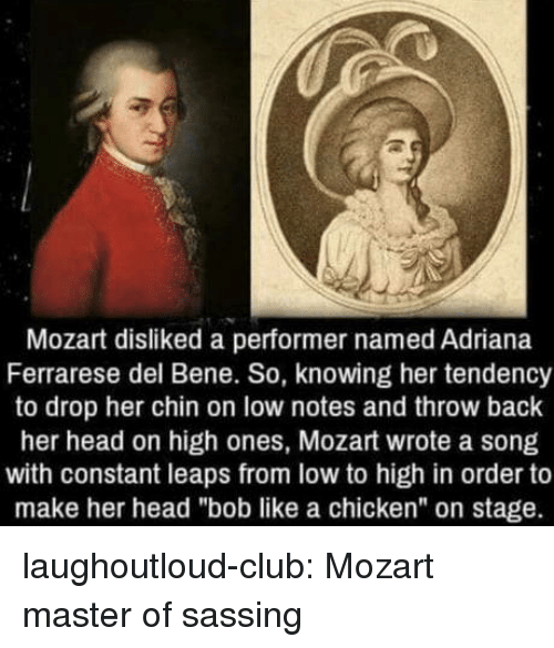 """tendency: Mozart disliked a performer named Adriana  Ferrarese del Bene. So, knowing her tendency  to drop her chin on low notes and throw back  her head on high ones, Mozart wrote a song  with constant leaps from low to high in order to  make her head """"bob like a chicken"""" on stage. laughoutloud-club:  Mozart master of sassing"""