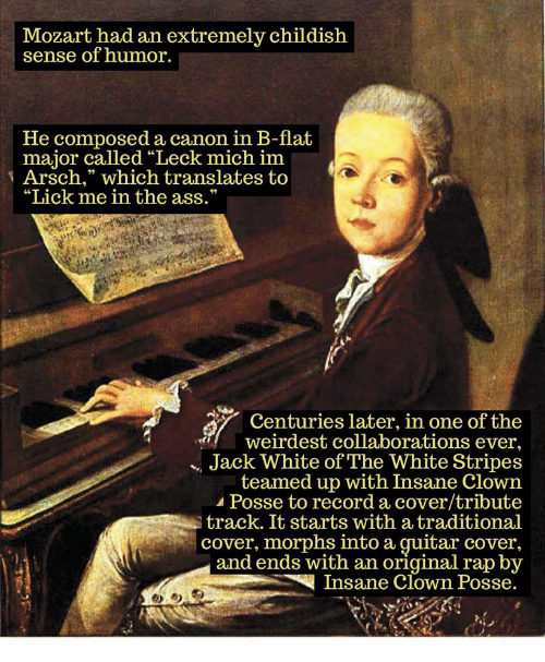 "Ass, Rap, and Canon: Mozart had an extremely childish  sense of humor.  He composed a canon in B-flat  major called ""Leck mich im  Arsch,"" which translates to  ""Lick me in the ass.""  Centuries later, in one of the  weirdest collaborations ever.  Jack White of The White Stripes  teamed up with Insane Clown  Posse to record a cover/tribute  track. It starts with a traditional  cover, morphs into a guitar cover,  and ends with an original rap by  Insane Clown Posse."