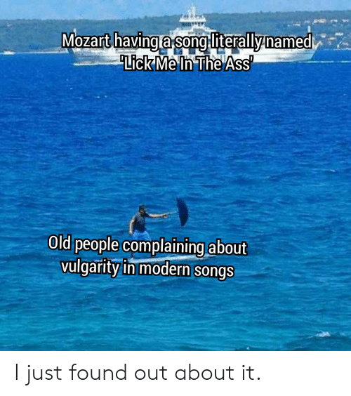 The Ass: Mozart havinga song literallynamed  Lick Me In The Ass  Old people complaining about  vulgarity in modern songs I just found out about it.