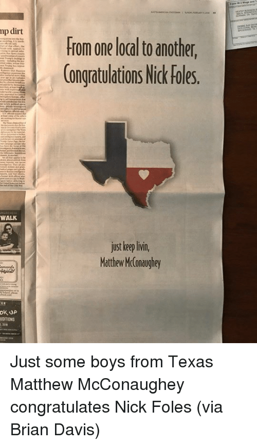 Matthew McConaughey, Congratulations, and Nick: mp dirt  From one local to another,  Congratulations Nick Fles  WALK  just keeplivin  Mathew Mconaughey  UDITIONS Just some boys from Texas  Matthew McConaughey congratulates Nick Foles (via Brian Davis)