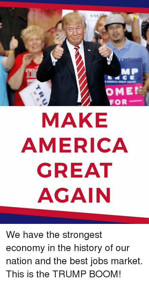 America, Best, and History: MP  OME  FOR  MAKE  AMERICA  GREAT  AGAIN We have the strongest economy in the history of our nation and the best jobs market. This is the TRUMP BOOM!