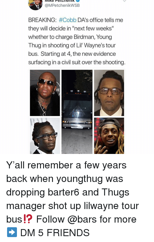 "thugs: @MPetchenikWSB  BREAKING: #Cobb DA's office tells me  they will decide in ""next few weeks""  whether to charge Birdman, Young  Thug in shooting of Lil Wayne's tour  bus. Starting at 4, the new evidence  surfacing in a civil suit over the shooting Y'all remember a few years back when youngthug was dropping barter6 and Thugs manager shot up lilwayne tour bus⁉️ Follow @bars for more ➡️ DM 5 FRIENDS"