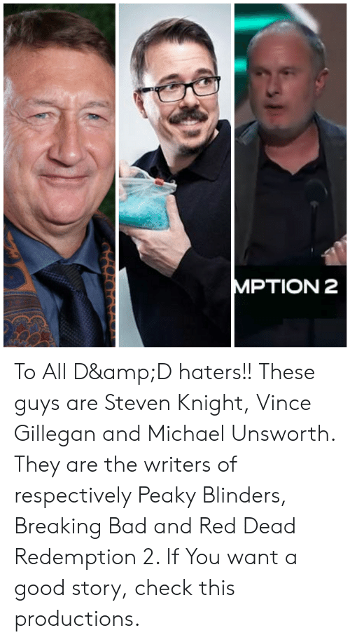Bad, Breaking Bad, and Good: MPTION 2 To All D&D haters!! These guys are Steven Knight, Vince Gillegan and Michael Unsworth. They are the writers of respectively Peaky Blinders, Breaking Bad and Red Dead Redemption 2. If You want a good story, check this productions.