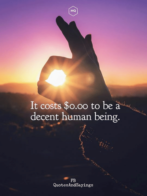 Human, Human Being, and Decent: MQ  It costs $o.oo to be a  decent human being.  FB  QuotesAndsayings