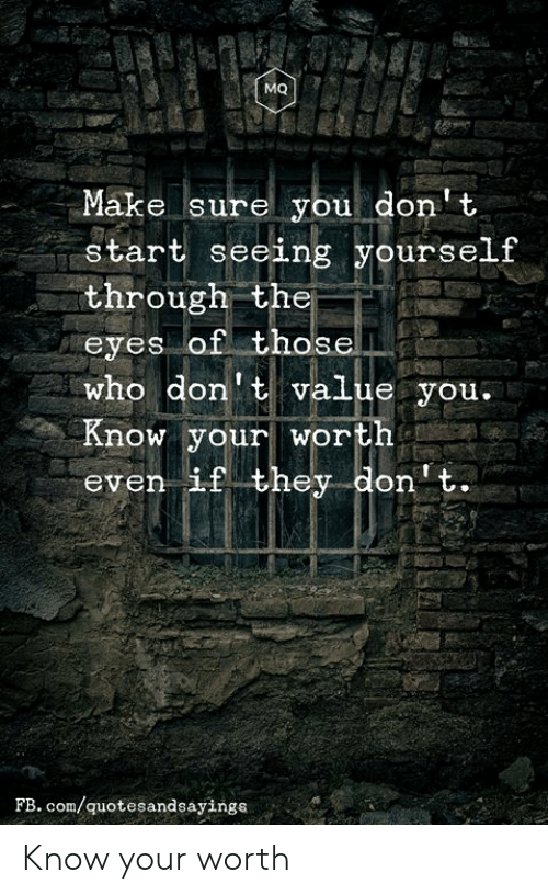 fb.com, Com, and Who: MQ  Make sure you don't  start seeing yourself  through the  eyes of those  who don't value you.  Know your worth  even if they don't.  FB. com/quotesandsayings Know your worth