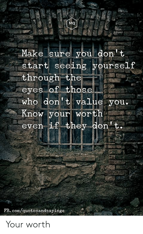 fb.com, Com, and Who: MQ  Make surel you don' t  start seeing yourself  through the  eyes of thosel  who don'tvalue you.  Know yourworth  even if they don t.  FB. com/quotesandsayings Your worth