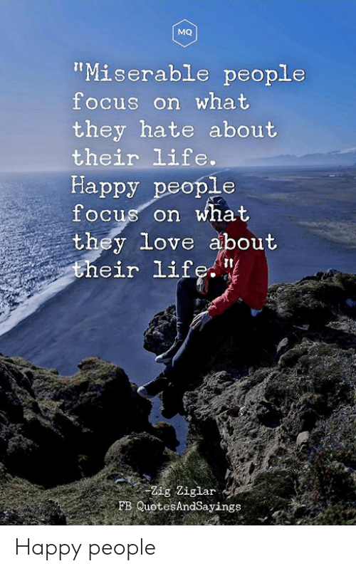 "Life, Love, and Focus: MQ  ""Miserable people  focus on what  they hate about  their life.  Happy people  focus on what  they love about  their life. ""  Zig Ziglar  FB QuotesAndSayings Happy people"