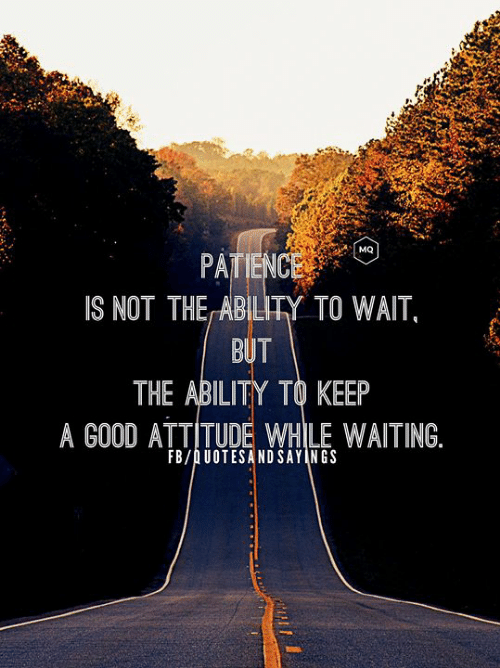 Patience: MQ  PATIENCE  IS NOT THE ABILITY TO WAIT,  BUT  THE ABILITY TO KEEP  A GOOD ATTITUDE WHILE WAITING.  FB/AUOTESANDSAYINGS