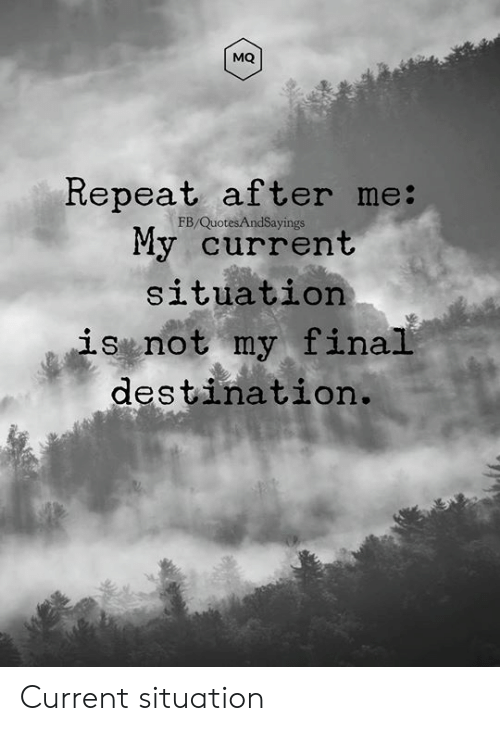 Final Destination, Final, and Not: MQ  Repeat after me:  My current  FB/QuotesAndSayings  situation  is not my final  destination. Current situation