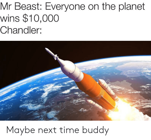 Time, Next, and Beast: Mr Beast: Everyone on the planet  wins $10,000  Chandler: Maybe next time buddy