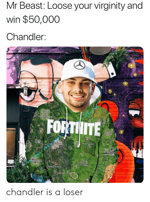 Salty Springs: Mr Beast: Loose your virginity and  win $50,000  Chandler:  PLLASANT PARK  FORTHITE  TOWN  DUSTY OVOT  RETAILROW  GREAS GROVE  SALTY SPRINGS  SHIETY SHAFTS  vale chandler is a loser