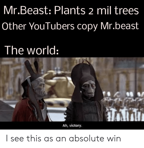 victory: Mr.Beast: Plants 2 mil trees  Other YouTubers copy Mr.beast  The world:  Ah, victory I see this as an absolute win