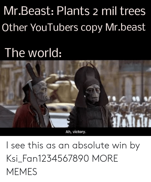 victory: Mr.Beast: Plants 2 mil trees  Other YouTubers copy Mr.beast  The world:  Ah, victory I see this as an absolute win by Ksi_Fan1234567890 MORE MEMES