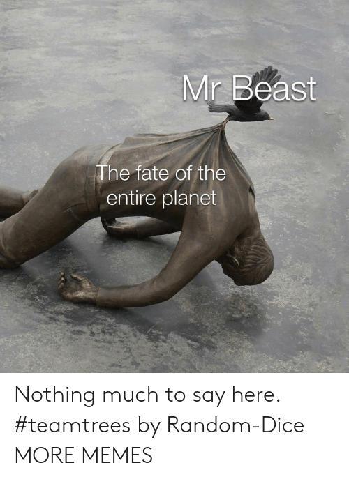 Dice: Mr Beast  The fate of the  entire planet Nothing much to say here. #teamtrees by Random-Dice MORE MEMES