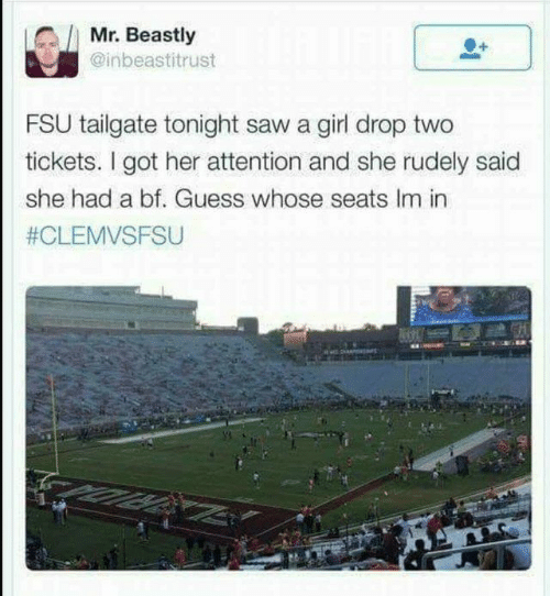 Beastly: Mr. Beastly  @inbeastitrust  FSU tailgate tonight saw a girl drop two  tickets. I got her attention and she rudely said  she had a bf. Guess whose seats Im in