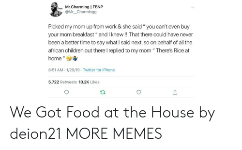 "Children, Dank, and Food: Mr.Charming | FBNP  @Mr_ _Charmingg  Picked my mom up from work & she said "" you can't even buy  your mom breakfast"" and I knew!! That there could have never  been a better time to say what I said next. so on behalf of all the  african children out there I replied to my mom "" There's Rice at  home',  8:51 AM 1/29/19 Twitter for iPhone  5,722 Retweets 10.2K Likes We Got Food at the House by deion21 MORE MEMES"