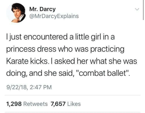 """karate: Mr. Darcy  @MrDarcyExplains  I just encountered a little girl in a  princess dress who was practicing  Karate kicks. I asked her what she was  doing, and she said, """"combat ballet"""".  9/22/18, 2:47 PM  1,298 Retweets 7,657 Likes"""