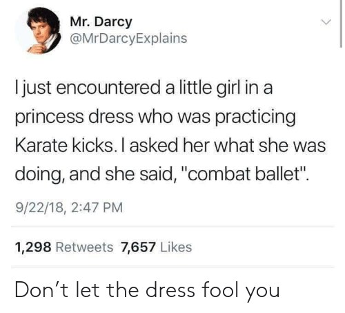 "The Dress: Mr. Darcy  @MrDarcyExplains  Ijust encountered a little girl in a  princess dress who was practicing  Karate kicks. I asked her what she was  doing, and she said, ""combat ballet"".  9/22/18, 2:47 PM  1,298 Retweets 7,657 Likes Don't let the dress fool you"