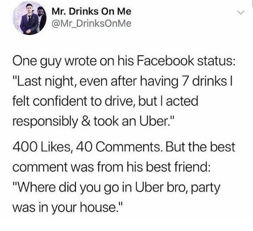 """Best Friend, Dank, and Facebook: Mr. Drinks On Me  @Mr_DrinksOnMe  One guy wrote on his Facebook status:  """"Last night, even after having 7 drinks l  felt confident to drive, but l acted  responsibly & took an Uber.""""  400 Likes, 40 Comments. But the best  comment was from his best friend:  """"Where did you go in Uber bro, party  was in your house."""""""