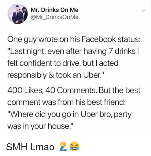 """Best Friend, Dank, and Facebook: Mr. Drinks On Me  @Mr_DrinksOnMe  One guy wrote on his Facebook status:  """"Last night, even after having 7 drinks l  felt confident to drive, but I acted  responsibly & took an Uber.""""  400 Likes, 40 Comments. But the best  comment was from his best friend:  Where did you go in Uber bro, party  was in your house."""" SMH Lmao 🤦♂️😂"""