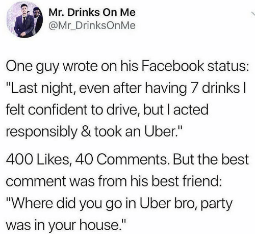 """Best Friend, Facebook, and Party: Mr. Drinks On Me  @Mr_DrinksOnMe  One guy wrote on his Facebook status:  """"Last night, even after having 7 drinks I  felt confident to drive, but I acted  responsibly & took an Uber.""""  400 Likes, 40 Comments. But the best  comment was from his best friend:  """"Where did you go in Uber bro, party  was in your house."""""""
