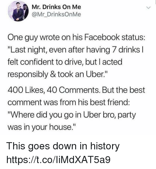 """Best Friend, Facebook, and Funny: Mr. Drinks On Me  @Mr_DrinksOnMe  One guy wrote on his Facebook status  """"Last night, even after having 7 drinks  felt confident to drive, but l acted  responsibly & took an Uber.""""  400 Likes, 40 Comments. But the best  comment was from his best friend  """"Where did you go in Uber bro, party  was in your house"""" This goes down in history https://t.co/IiMdXAT5a9"""