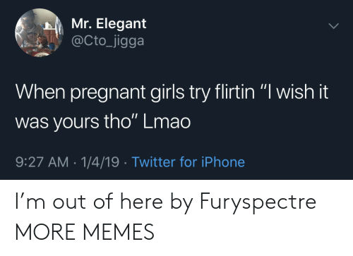 "Dank, Girls, and Iphone: Mr. Elegant  @Cto_jigga  When pregnant girls try flirtin ""l wish it  was yours tho"" Lmao  9:27 AM-1/4/19 Twitter for iPhone I'm out of here by Furyspectre MORE MEMES"