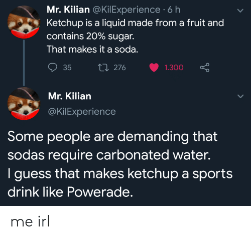 ketchup: Mr. Kilian @KilExperience 6 h  Ketchup is a liquid made from a fruit and  contains 20% sugar.  That makes it a soda.  Li 276  35  1.300  Mr. Kilian  @KilExperience  Some people are demanding that  sodas require carbonated water.  I guess that makes ketchup a sports  drink like Powerade. me irl
