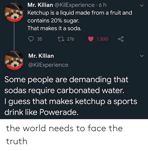 ketchup: Mr. Kilian @KilExperience 6 h  Ketchup is a liquid made from a fruit and  contains 20 % sugar.  That makes it a soda.  t1 276  35  1.300  Mr. Kilian  @KilExperience  Some people are demanding that  sodas require carbonated water.  I guess that makes ketchup a sports  drink like Powerade. the world needs to face the truth