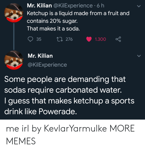 ketchup: Mr. Kilian @KilExperience 6 h  Ketchup is a liquid made from a fruit and  contains 20% sugar.  That makes it a soda.  ti 276  35  1.300  Mr. Kilian  @KilExperience  Some people are demanding that  sodas require carbonated water.  I guess that makes ketchup a sports  drink like Powerade. me irl by KevlarYarmulke MORE MEMES