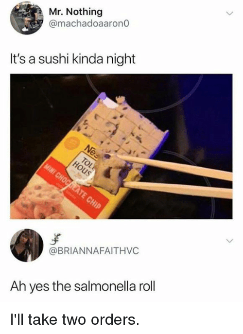 take two: Mr. Nothing  @machadoaarono  It's a sushi kinda night  @BRIANNAFAITHVC  Ah yes the salmonella roll I'll take two orders.