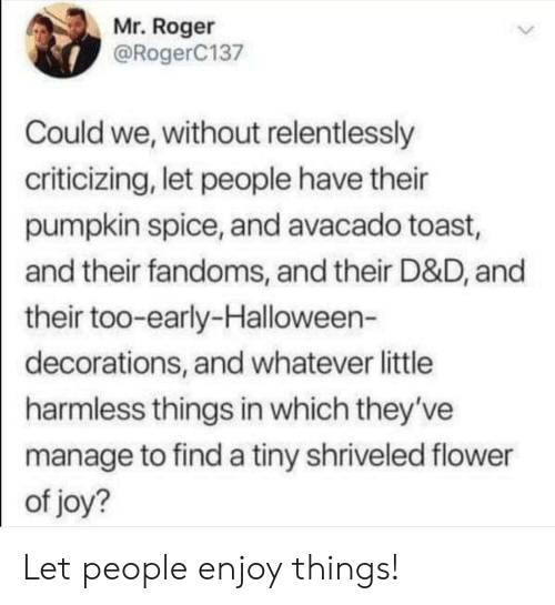 d&d: Mr. Roger  @RogerC137  Could we, without relentlessly  criticizing, let people have their  pumpkin spice, and avacado toast,  and their fandoms, and their D&D, and  their too-early-Halloween-  decorations, and whatever little  harmless things in which they've  manage to find a tiny shriveled flower  of joy? Let people enjoy things!