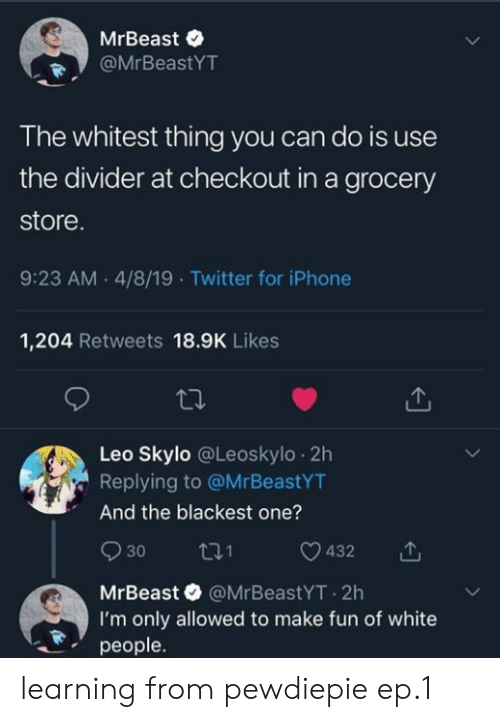 Iphone, Twitter, and White People: MrBeast e  @MrBeastYT  The whitest thing you can do is use  the divider at checkout in a grocery  store  9:23 AM.4/8/19 Twitter for iPhone  1,204 Retweets 18.9K Likes  Leo Skylo @Leoskylo 2h  Replying to @MrBeastYT  And the blackest one?  930 ti 0432  MrBeast @MrBeastYT.2h  I'm only allowed to make fun of white  people. learning from pewdiepie ep.1