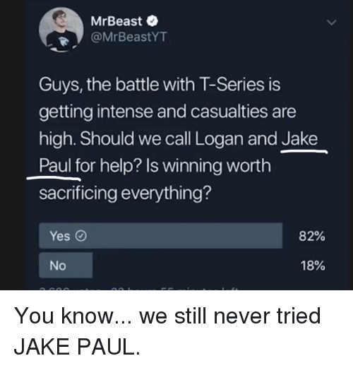 Help, Never, and Jake Paul: MrBeast  @MrBeastYT  Guys, the battle with T-Series is  getting intense and casualties are  high. Should we call Logan and Jake  Paul for help? Is winning worth  sacrificing everything?  Yes O  82%  18%  No